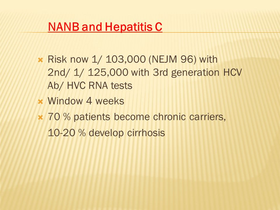 NANB and Hepatitis C Risk now 1/ 103,000 (NEJM 96) with 2nd/ 1/ 125,000 with 3rd generation HCV Ab/ HVC RNA tests.