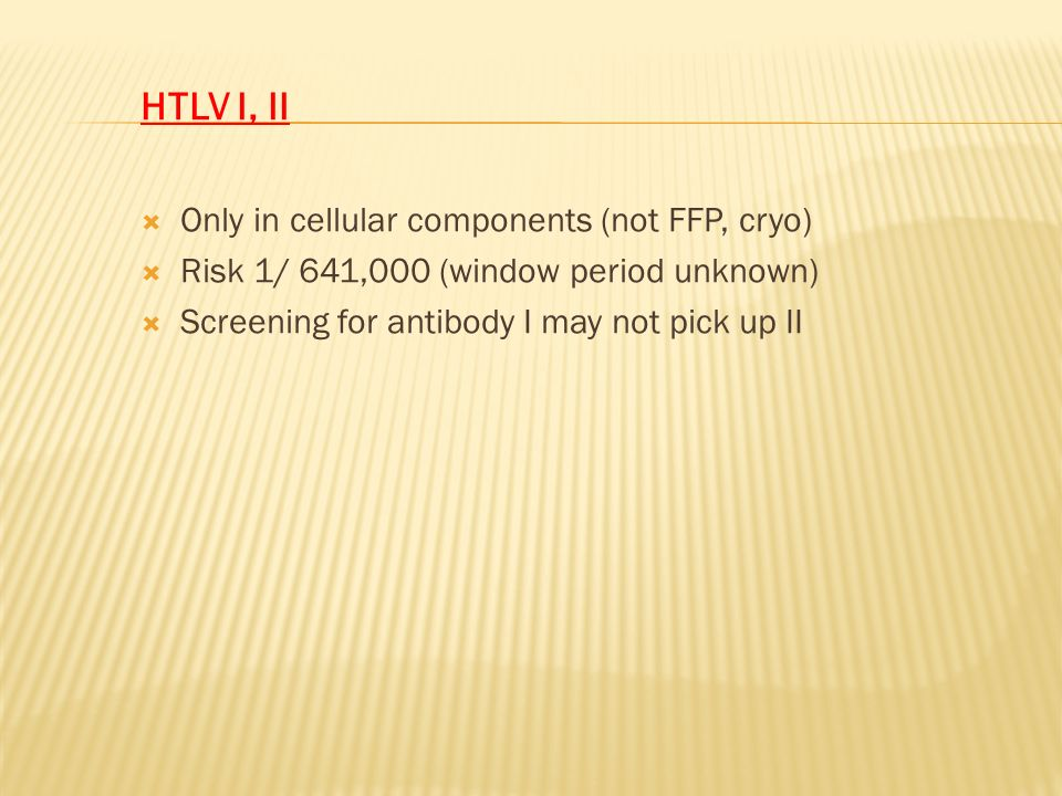 HTLV I, II Only in cellular components (not FFP, cryo)