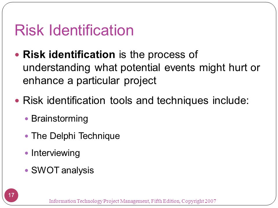 Risk Identification Risk identification is the process of understanding what potential events might hurt or enhance a particular project.