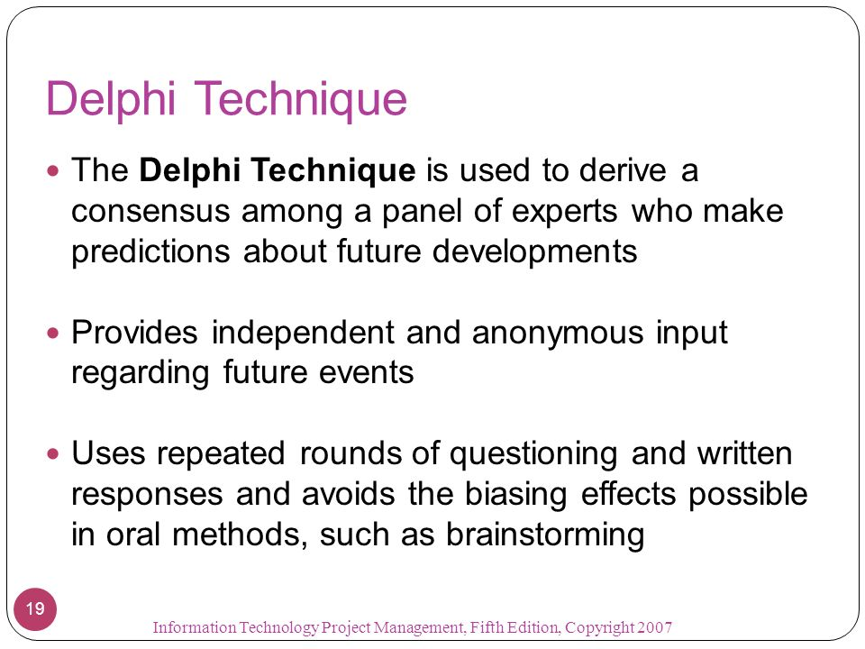 Delphi Technique The Delphi Technique is used to derive a consensus among a panel of experts who make predictions about future developments.