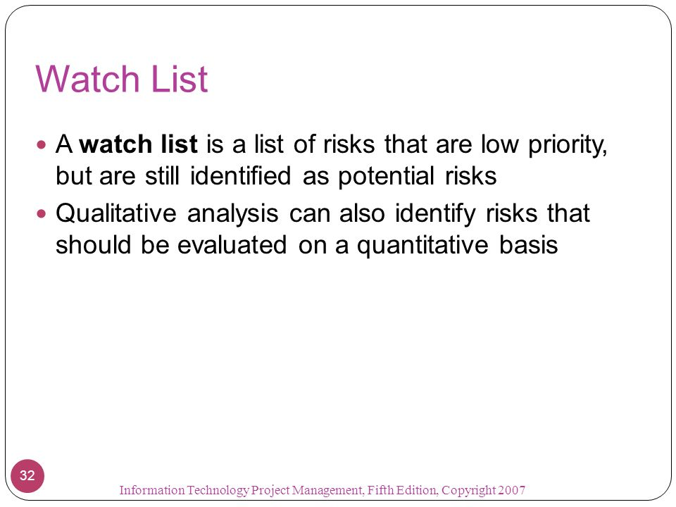 Watch List A watch list is a list of risks that are low priority, but are still identified as potential risks.