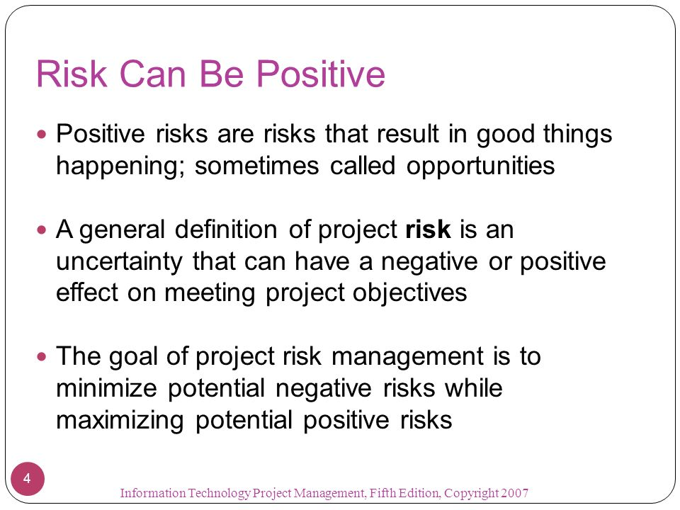 Risk Can Be Positive Positive risks are risks that result in good things happening; sometimes called opportunities.