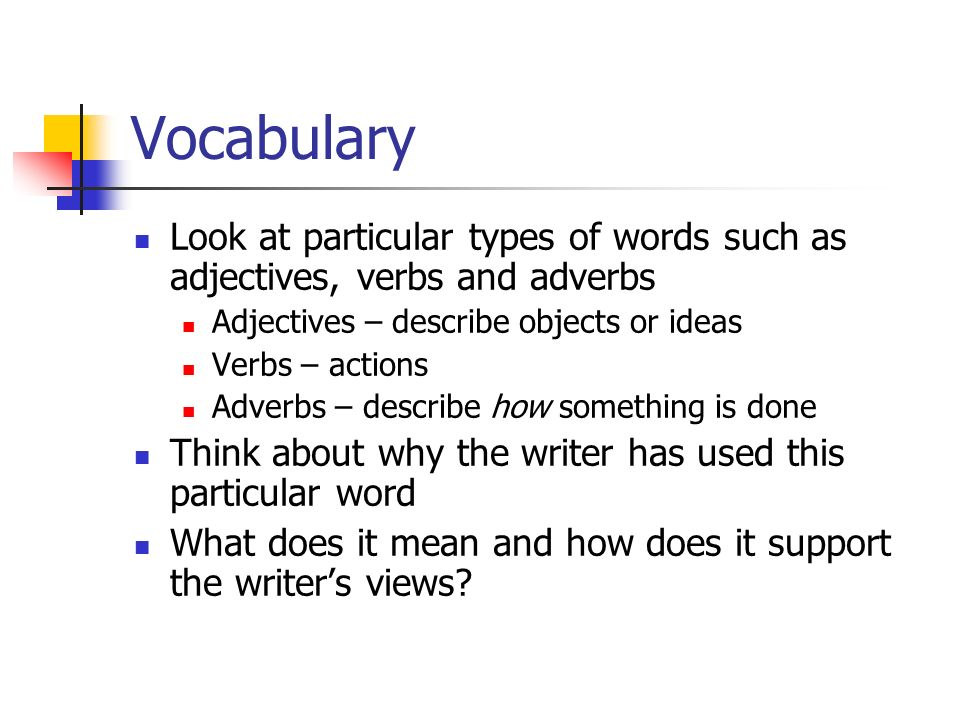 Vocabulary Look at particular types of words such as adjectives, verbs and adverbs. Adjectives – describe objects or ideas.