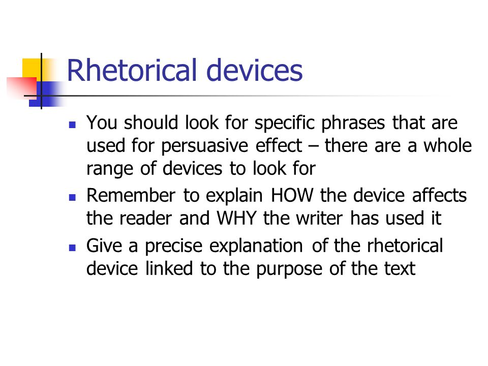 Rhetorical devices You should look for specific phrases that are used for persuasive effect – there are a whole range of devices to look for.