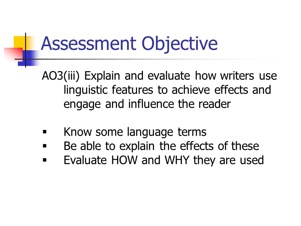 Assessment Objective AO3(iii) Explain and evaluate how writers use linguistic features to achieve effects and engage and influence the reader.