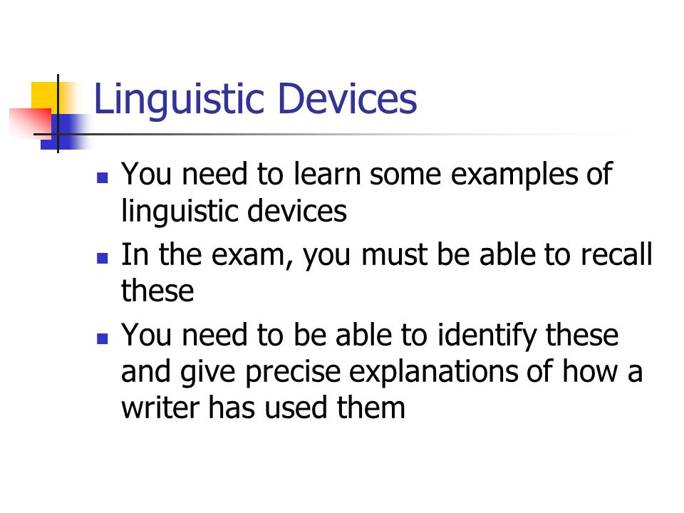Linguistic Devices You need to learn some examples of linguistic devices. In the exam, you must be able to recall these.