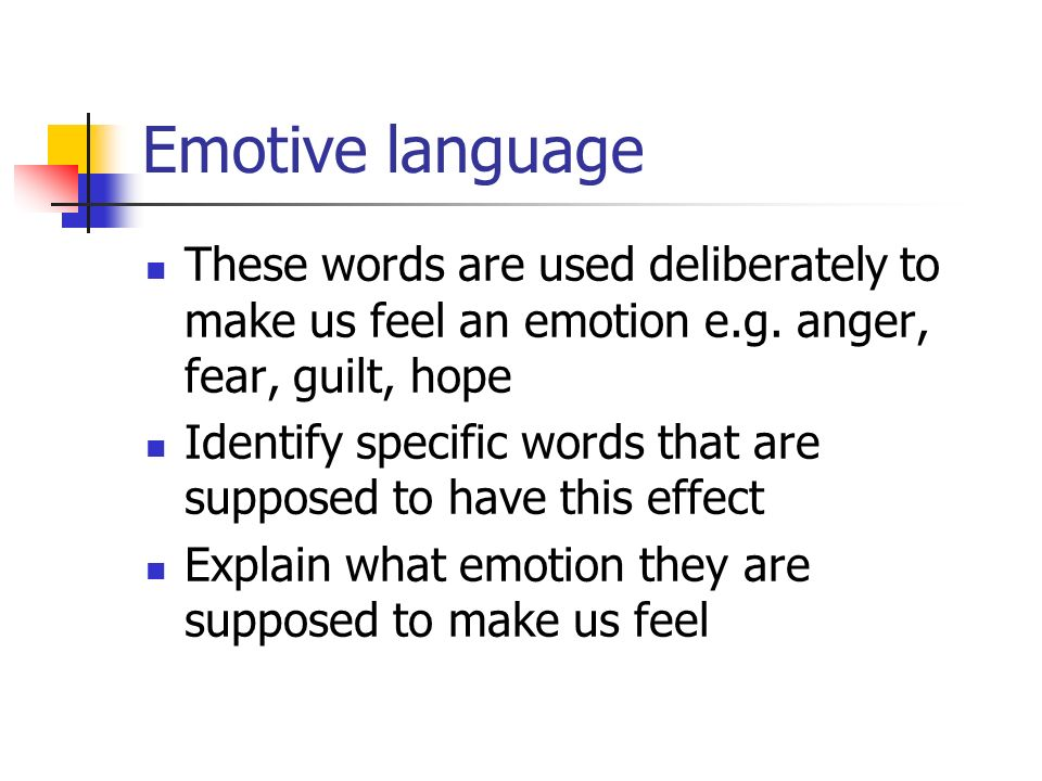 Emotive language These words are used deliberately to make us feel an emotion e.g. anger, fear, guilt, hope.