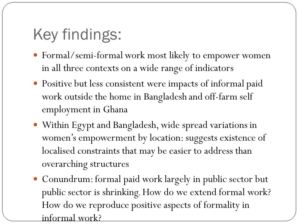 Key findings: Formal/semi-formal work most likely to empower women in all three contexts on a wide range of indicators.