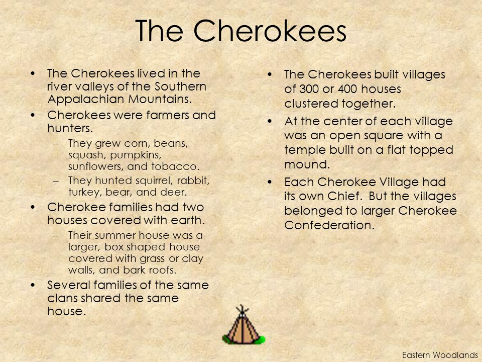The Cherokees The Cherokees lived in the river valleys of the Southern Appalachian Mountains. Cherokees were farmers and hunters.