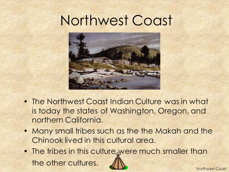 Northwest Coast The Northwest Coast Indian Culture was in what is today the states of Washington, Oregon, and northern California.