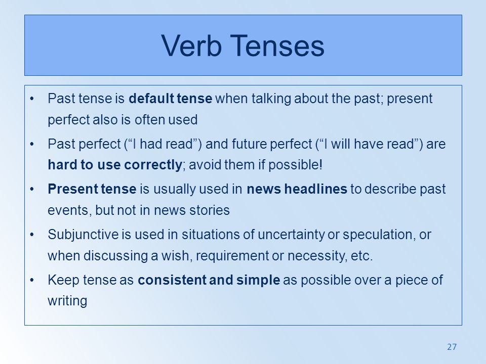 Verb Tenses Past tense is default tense when talking about the past; present perfect also is often used.