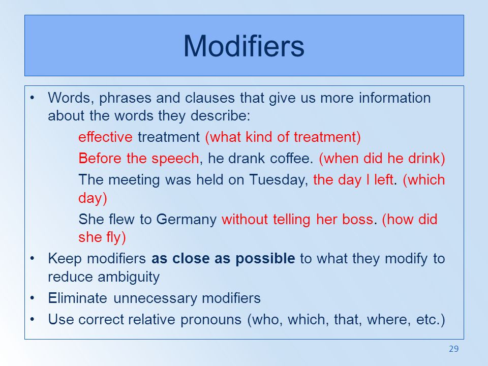 Modifiers Words, phrases and clauses that give us more information about the words they describe: effective treatment (what kind of treatment)