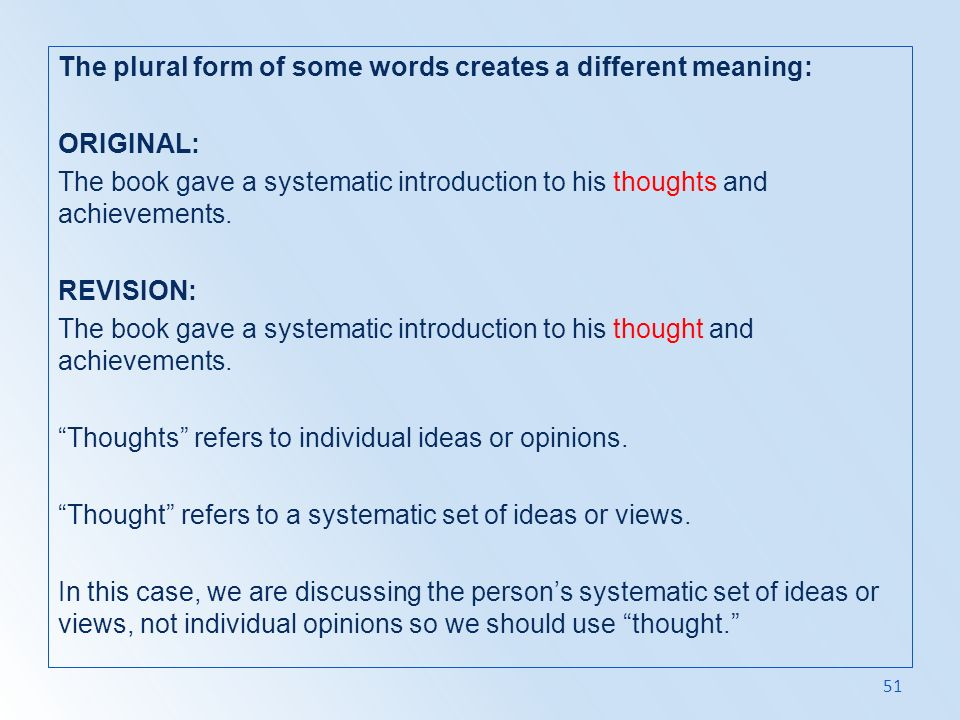 The plural form of some words creates a different meaning: ORIGINAL: The book gave a systematic introduction to his thoughts and achievements.