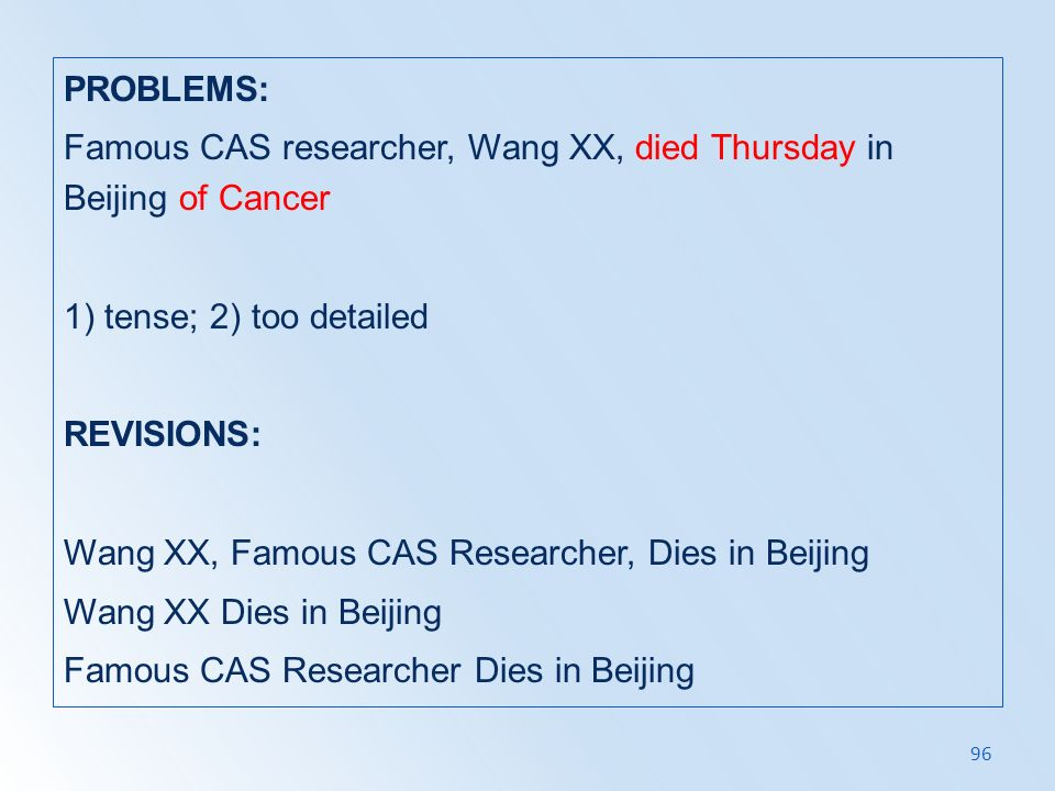 PROBLEMS: Famous CAS researcher, Wang XX, died Thursday in Beijing of Cancer 1) tense; 2) too detailed REVISIONS: Wang XX, Famous CAS Researcher, Dies in Beijing Wang XX Dies in Beijing Famous CAS Researcher Dies in Beijing