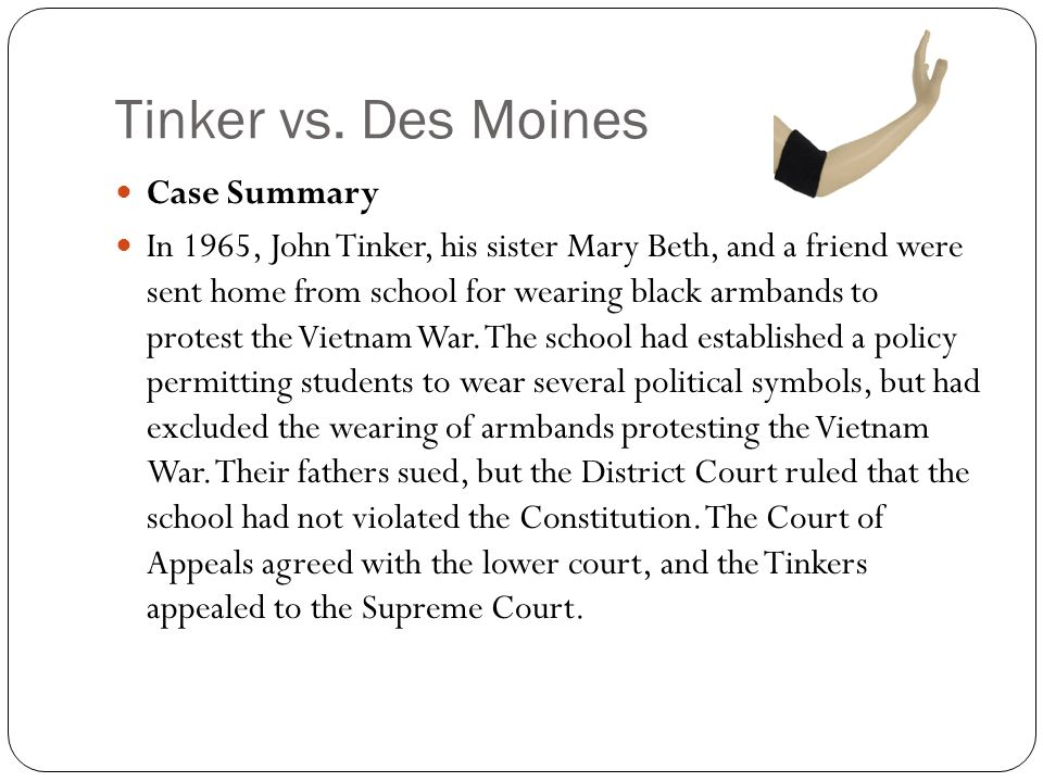 tinker v des moines ruling John and mary beth tinker of des moines, iowa, wore black armbands to their public school as a symbol of protest against american involvement in the vietnam war.