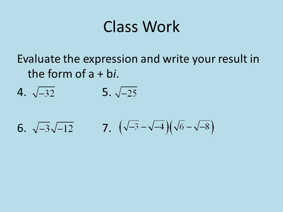 Class Work Evaluate the expression and write your result in the form of a + bi