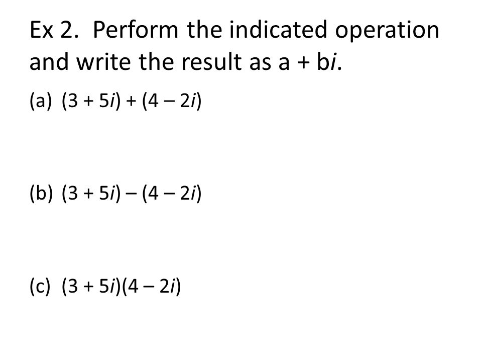 Ex 2. Perform the indicated operation and write the result as a + bi.