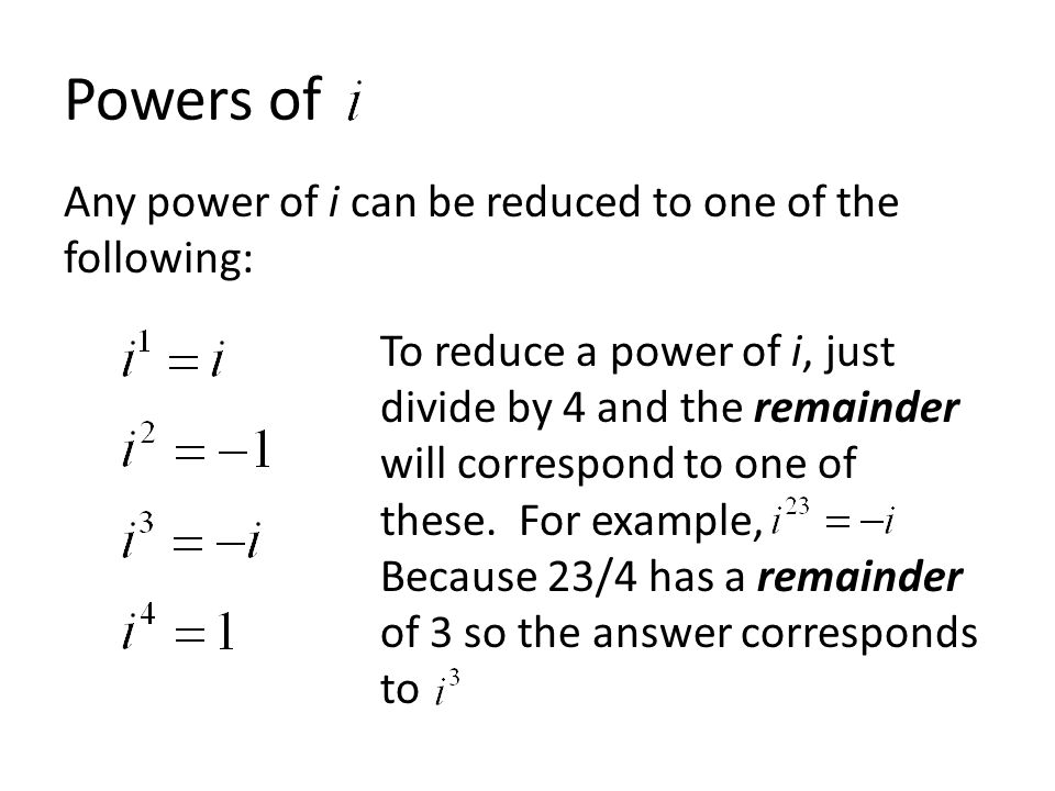 Powers of Any power of i can be reduced to one of the following: