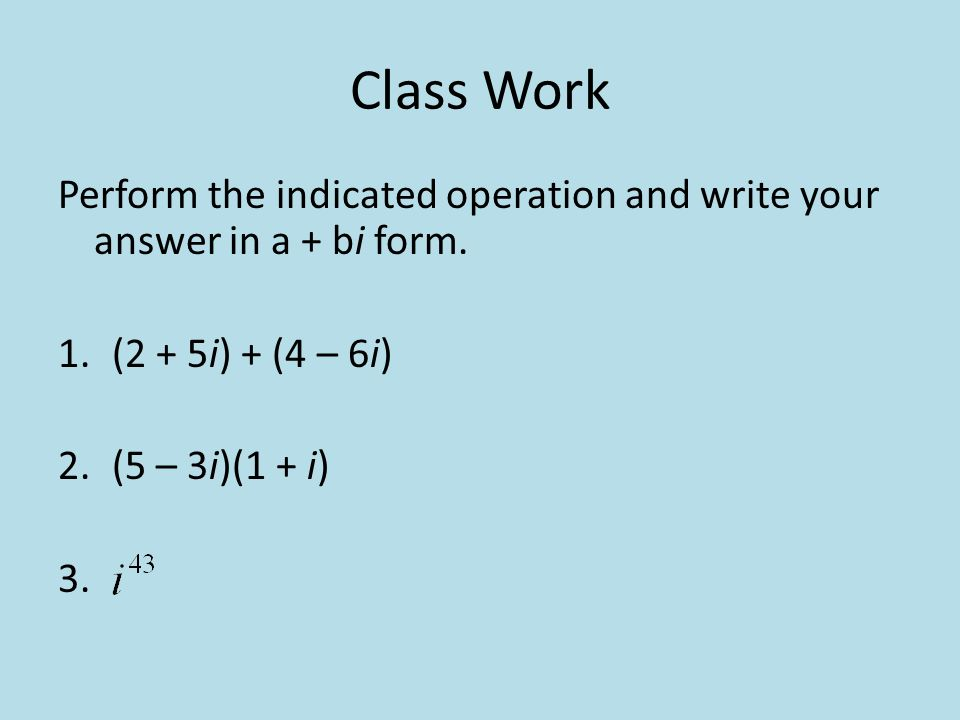 Class Work Perform the indicated operation and write your answer in a + bi form. (2 + 5i) + (4 – 6i)