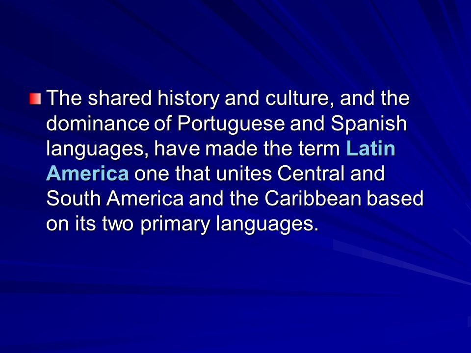 The shared history and culture, and the dominance of Portuguese and Spanish languages, have made the term Latin America one that unites Central and South America and the Caribbean based on its two primary languages.