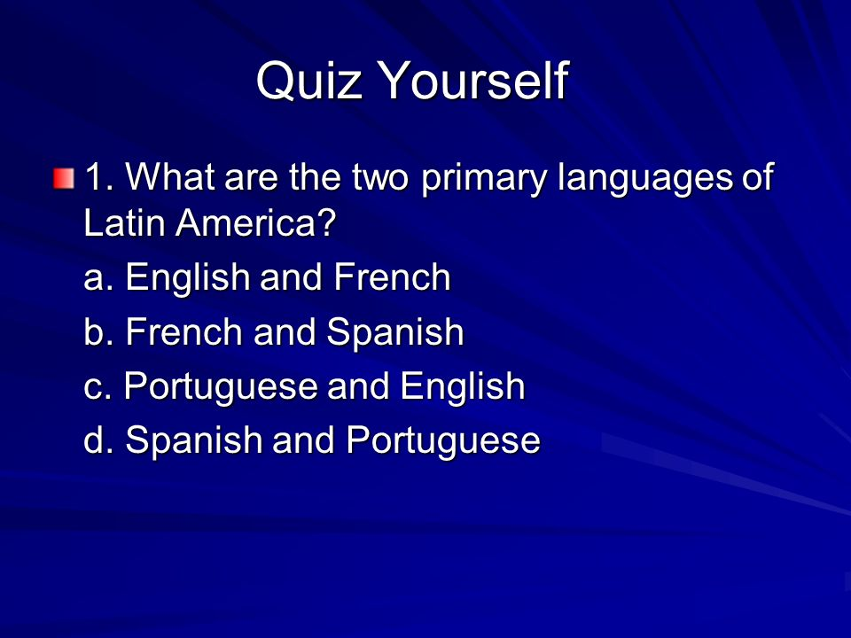 Quiz Yourself 1. What are the two primary languages of Latin America