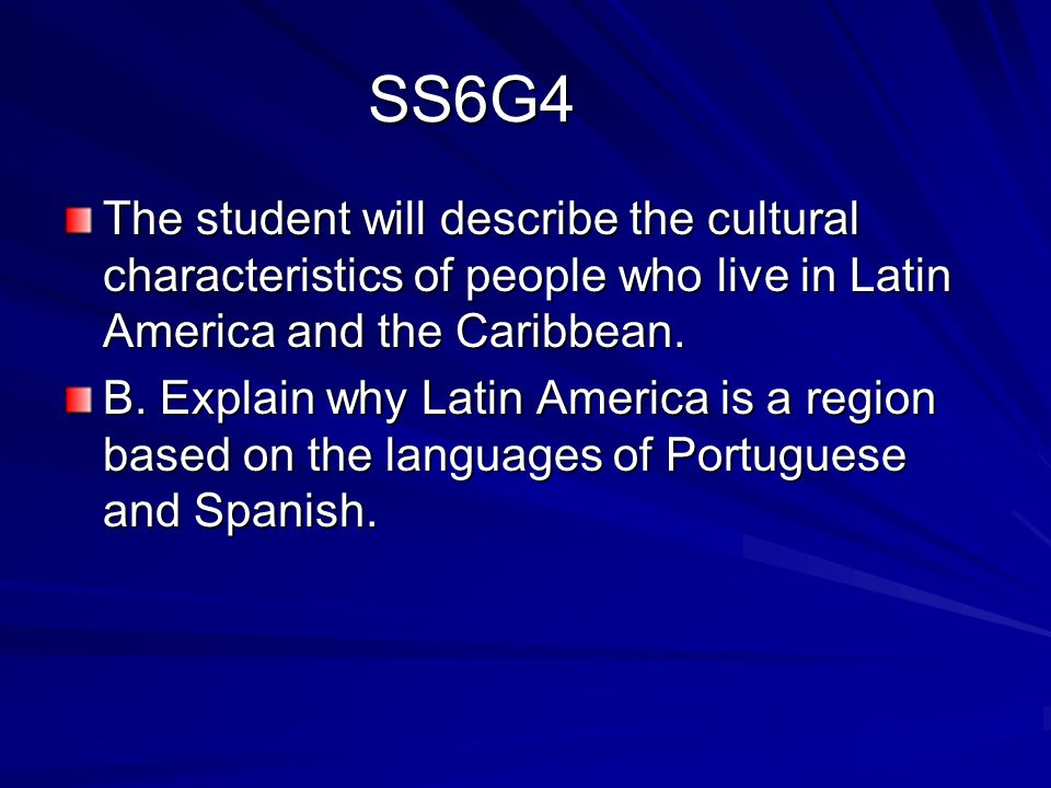 SS6G4 The student will describe the cultural characteristics of people who live in Latin America and the Caribbean.