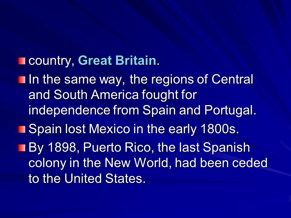 country, Great Britain. In the same way, the regions of Central and South America fought for independence from Spain and Portugal.