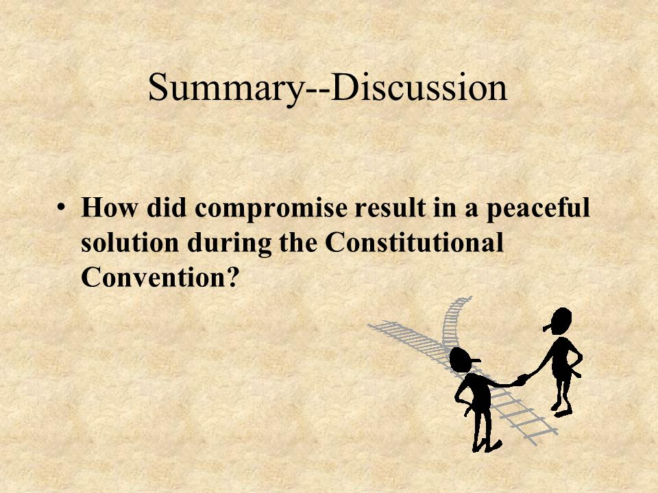 Summary--Discussion How did compromise result in a peaceful solution during the Constitutional Convention