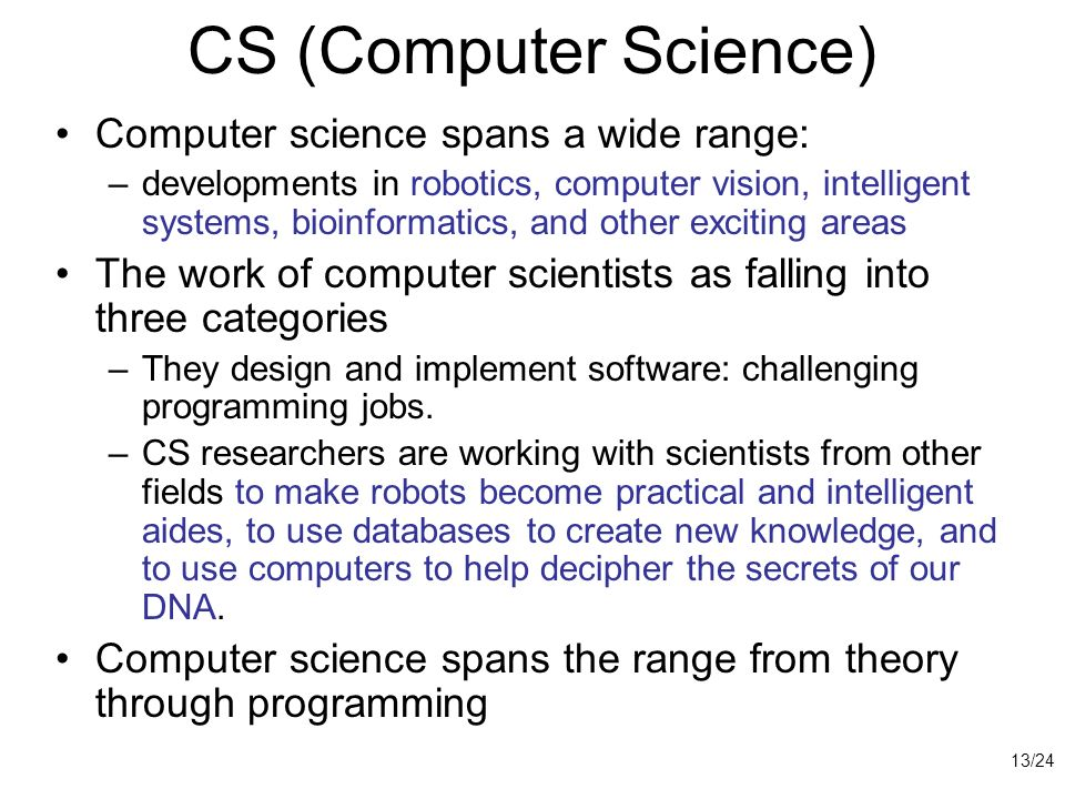CS (Computer Science) Computer science spans a wide range: