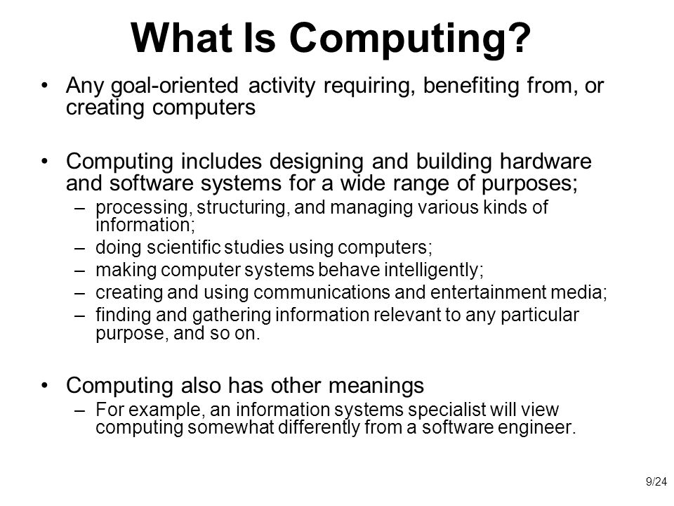 What Is Computing Any goal-oriented activity requiring, benefiting from, or creating computers.