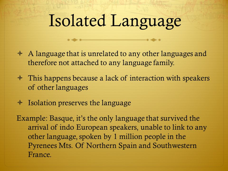 Isolated Language A language that is unrelated to any other languages and therefore not attached to any language family.