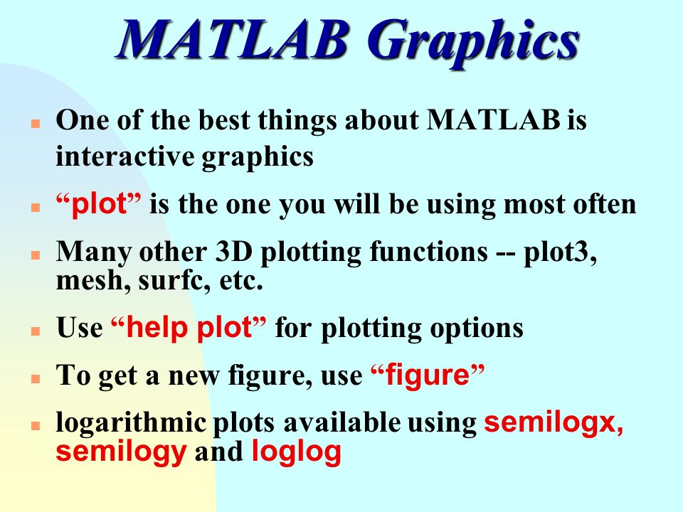 "MATLAB Graphics One of the best things about MATLAB is interactive graphics  ""plot"" is the one you will be using most often Many other 3D plotting  functions"