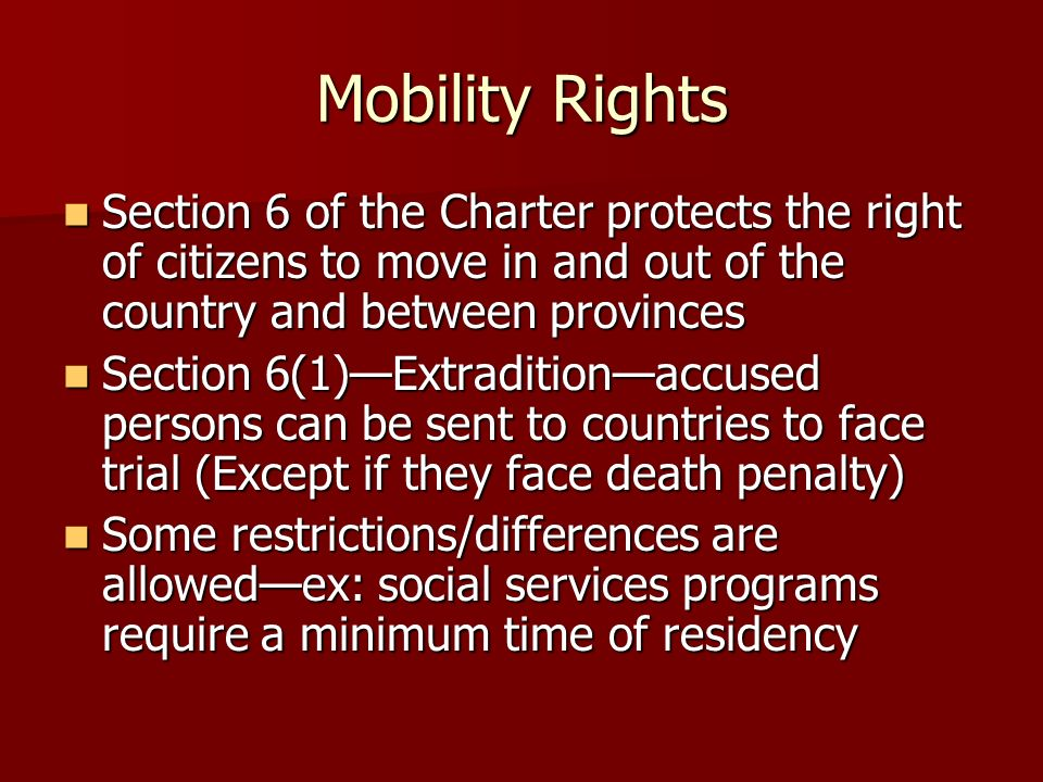 Mobility Rights Section 6 of the Charter protects the right of citizens to move in and out of the country and between provinces.