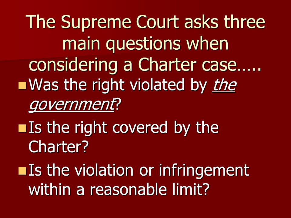 The Supreme Court asks three main questions when considering a Charter case…..