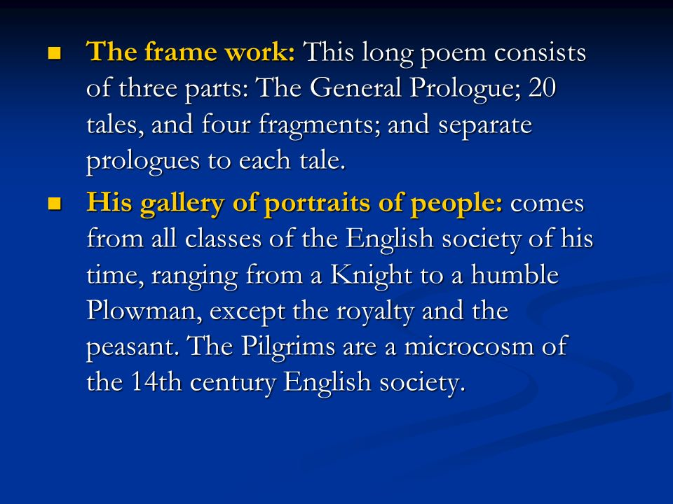 The frame work: This long poem consists of three parts: The General Prologue; 20 tales, and four fragments; and separate prologues to each tale.