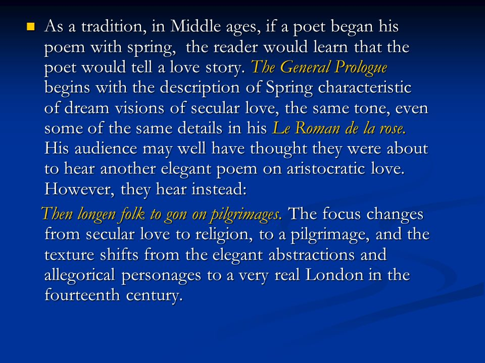 As a tradition, in Middle ages, if a poet began his poem with spring, the reader would learn that the poet would tell a love story. The General Prologue begins with the description of Spring characteristic of dream visions of secular love, the same tone, even some of the same details in his Le Roman de la rose. His audience may well have thought they were about to hear another elegant poem on aristocratic love. However, they hear instead: