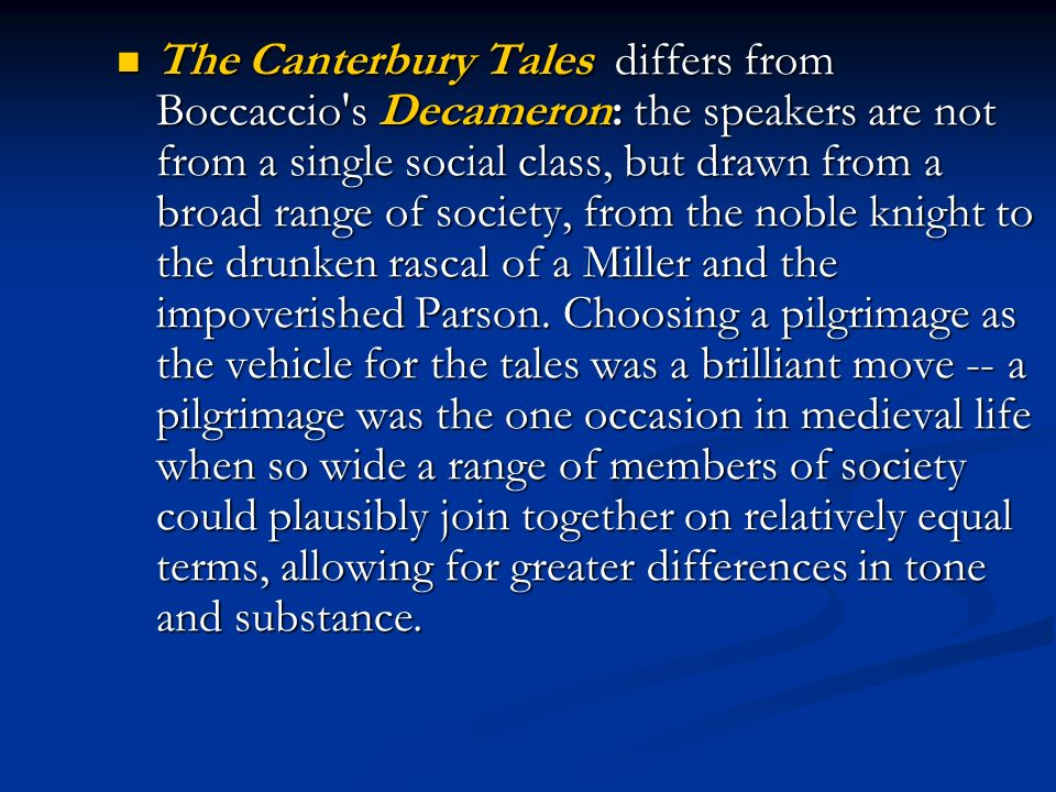 The Canterbury Tales differs from Boccaccio s Decameron: the speakers are not from a single social class, but drawn from a broad range of society, from the noble knight to the drunken rascal of a Miller and the impoverished Parson.