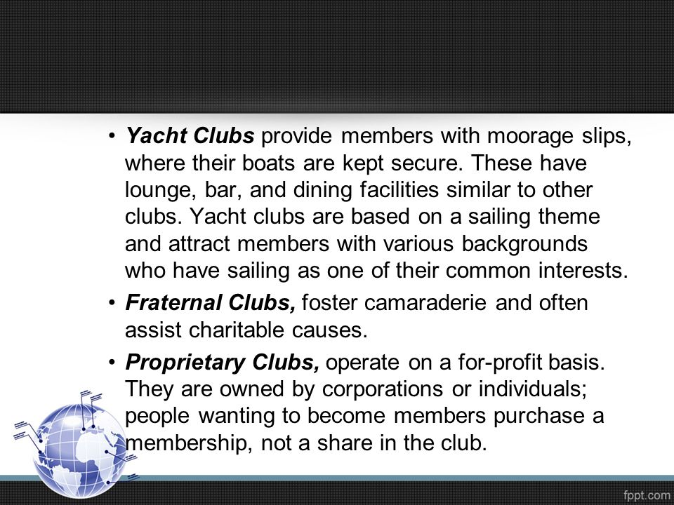 Yacht Clubs provide members with moorage slips, where their boats are kept secure. These have lounge, bar, and dining facilities similar to other clubs. Yacht clubs are based on a sailing theme and attract members with various backgrounds who have sailing as one of their common interests.