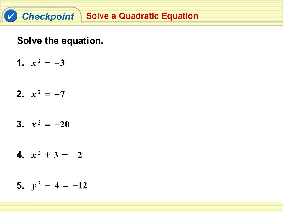 Checkpoint Solve the equation. 1. x 2 = – 3 2. = x 2 7 – 3. = x 2 20 –