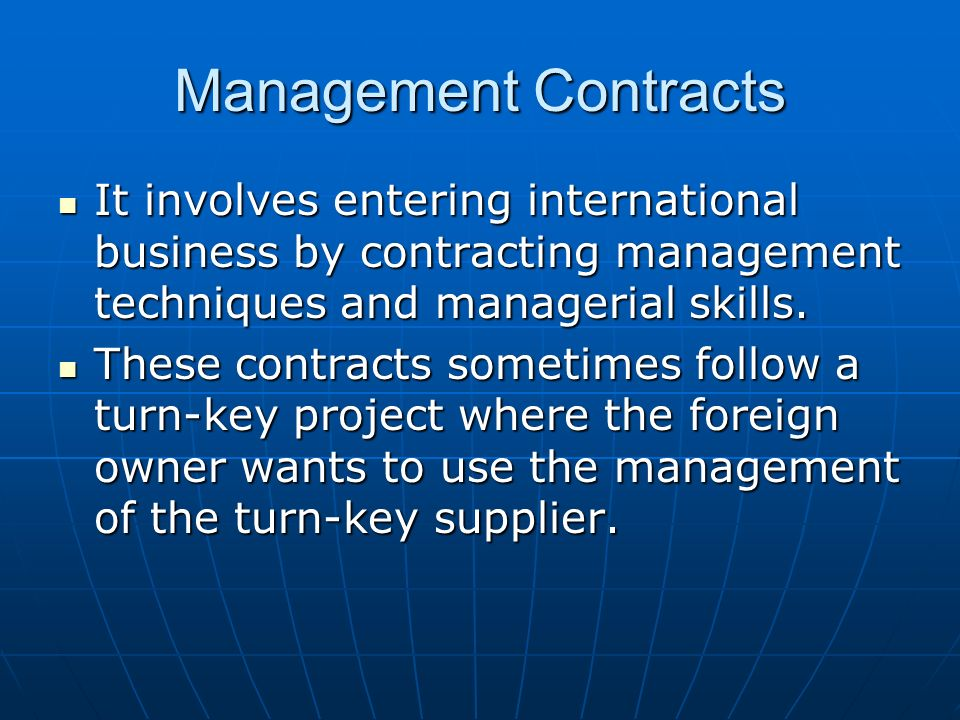Management Contracts It involves entering international business by contracting management techniques and managerial skills.