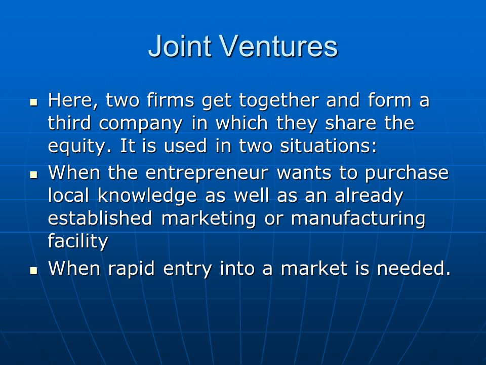 Joint Ventures Here, two firms get together and form a third company in which they share the equity. It is used in two situations: