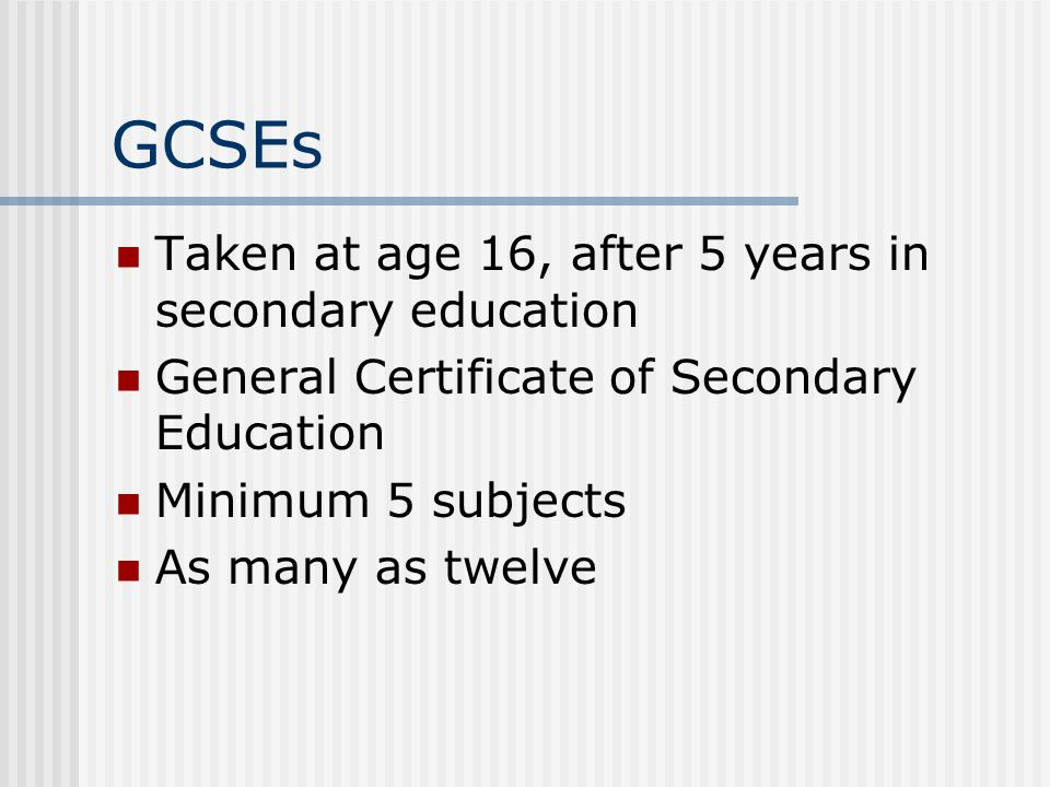 GCSEs Taken at age 16, after 5 years in secondary education