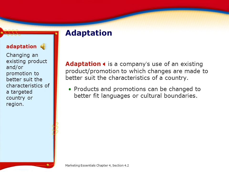 Adaptation adaptation. Changing an existing product and/or promotion to better suit the characteristics of a targeted country or region.