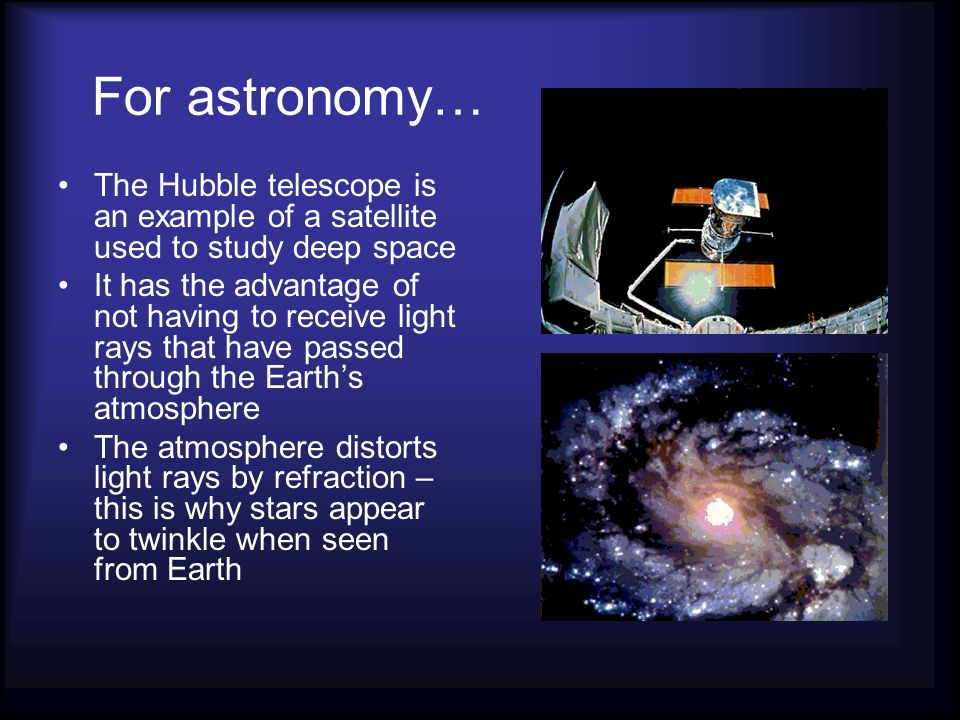 For astronomy… The Hubble telescope is an example of a satellite used to study deep space.