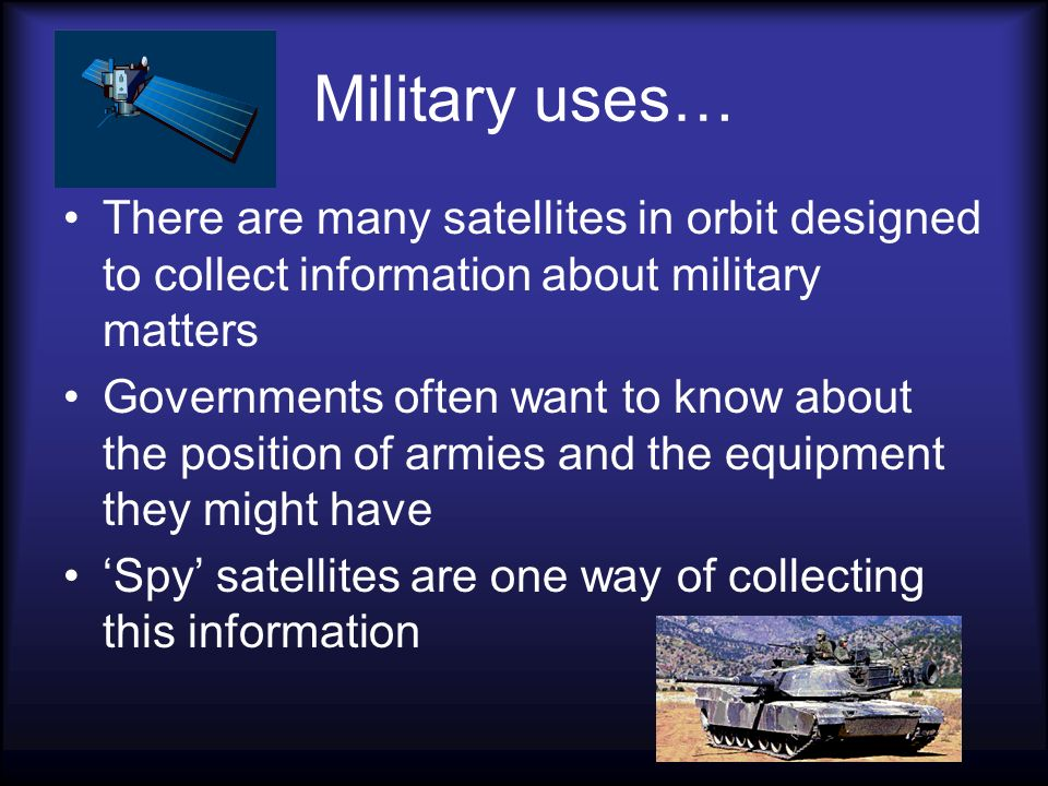 Military uses… There are many satellites in orbit designed to collect information about military matters.