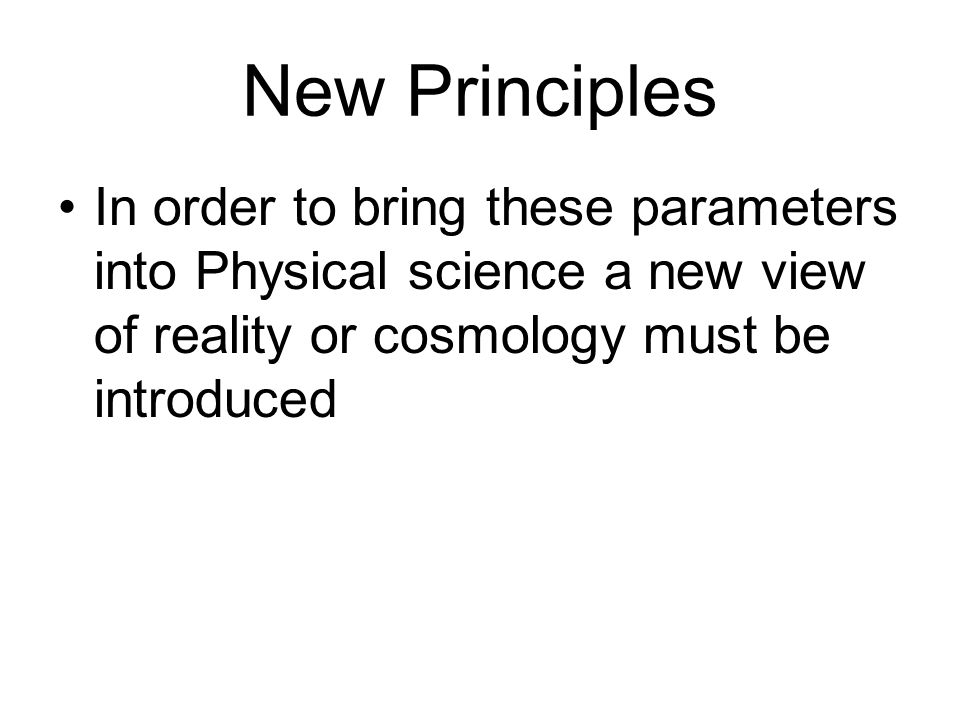 New Principles In order to bring these parameters into Physical science a new view of reality or cosmology must be introduced.