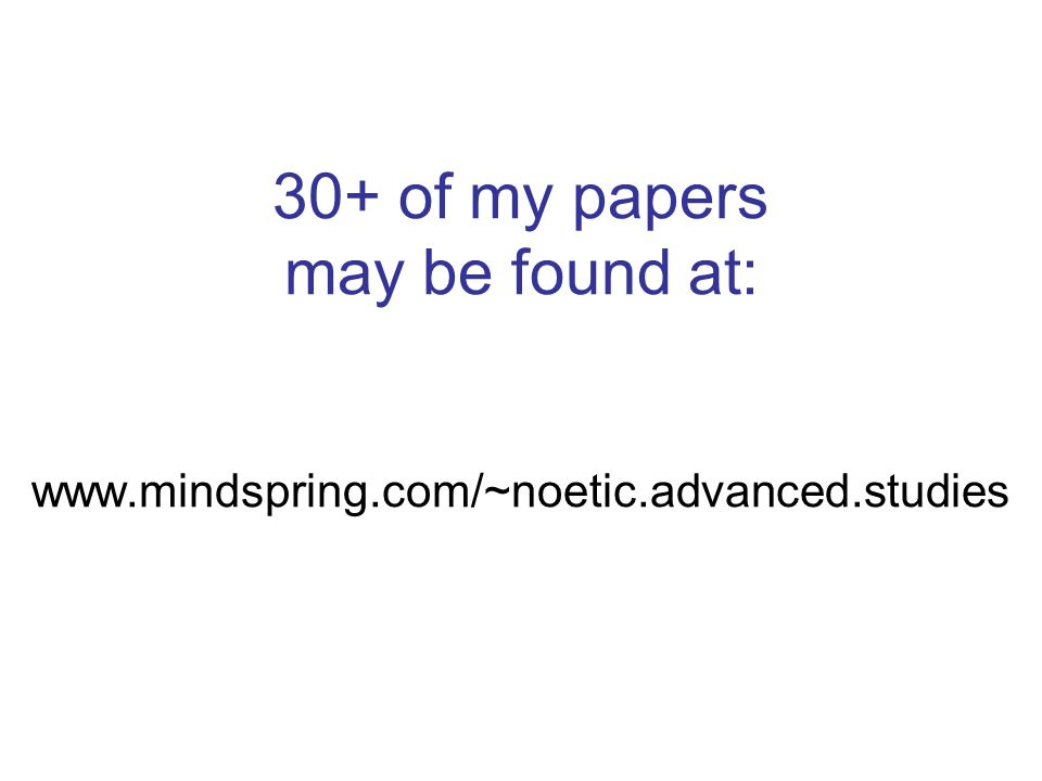 30+ of my papers may be found at: www. mindspring. com/~noetic