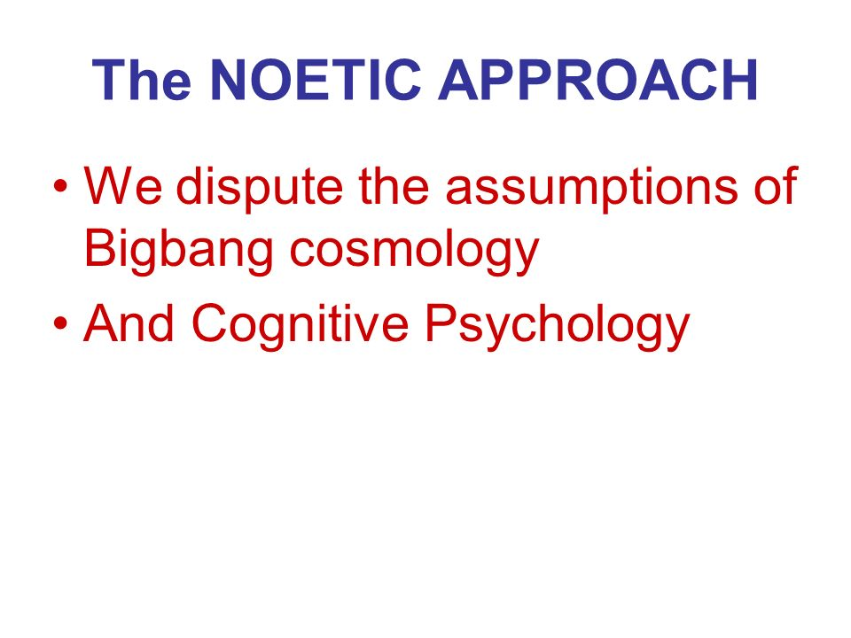 The NOETIC APPROACH We dispute the assumptions of Bigbang cosmology