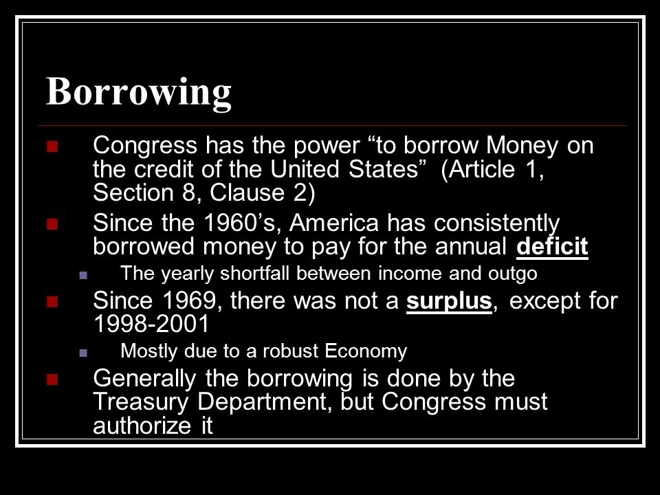 Borrowing Congress has the power to borrow Money on the credit of the United States (Article 1, Section 8, Clause 2)