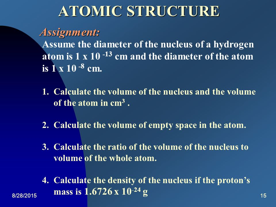 atomic structure assignment Atomic weight/mass: atomic mass is the relative mass of an isotope of an element with respect to the mass a hydrogen atom or one twelfth of the mass of carbon-12 the atomic mass of an element is equal to the total no of proton and neutrons in its nucleus it is also a characteristic property of a stable atom.